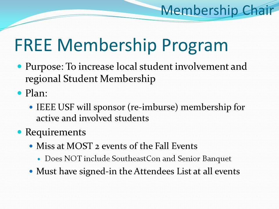 FREE Membership Program Purpose: To increase local student involvement and regional Student Membership Plan: IEEE USF will sponsor (re-imburse) membership for active and involved students Requirements Miss at MOST 2 events of the Fall Events Does NOT include SoutheastCon and Senior Banquet Must have signed-in the Attendees List at all events Membership Chair