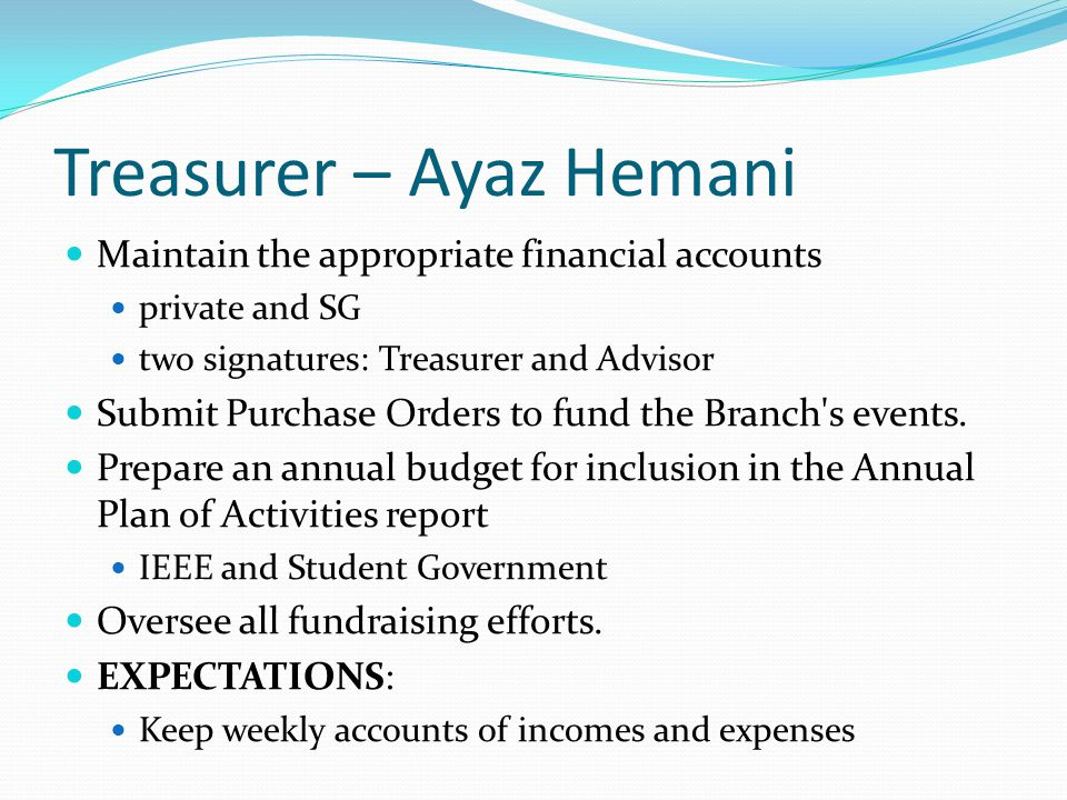 Treasurer – Ayaz Hemani Maintain the appropriate financial accounts private and SG two signatures: Treasurer and Advisor Submit Purchase Orders to fun