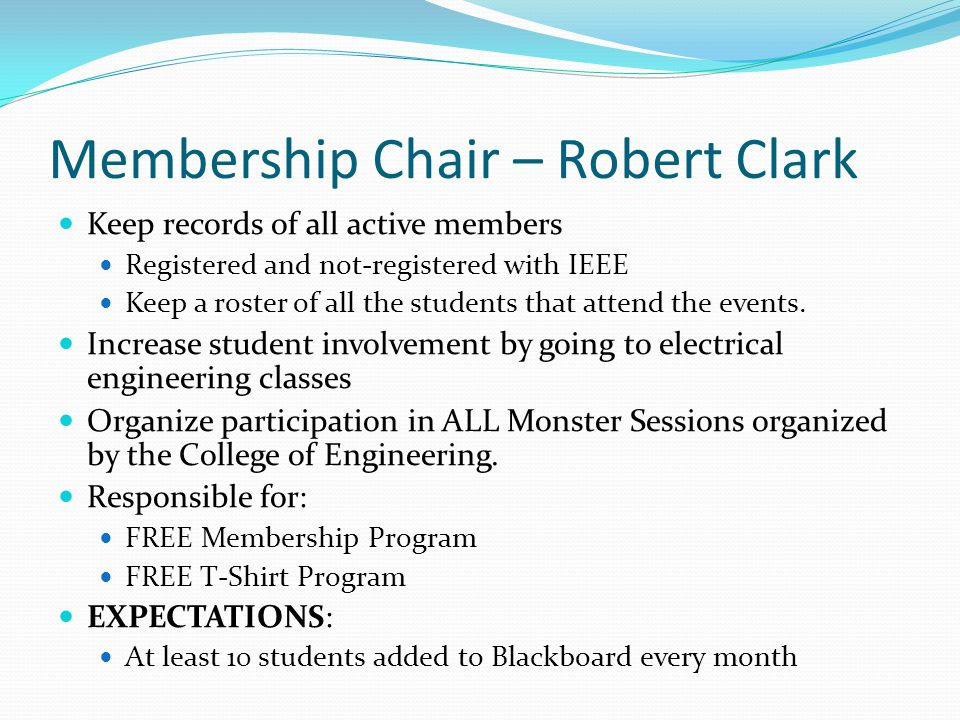 Membership Chair – Robert Clark Keep records of all active members Registered and not-registered with IEEE Keep a roster of all the students that atte