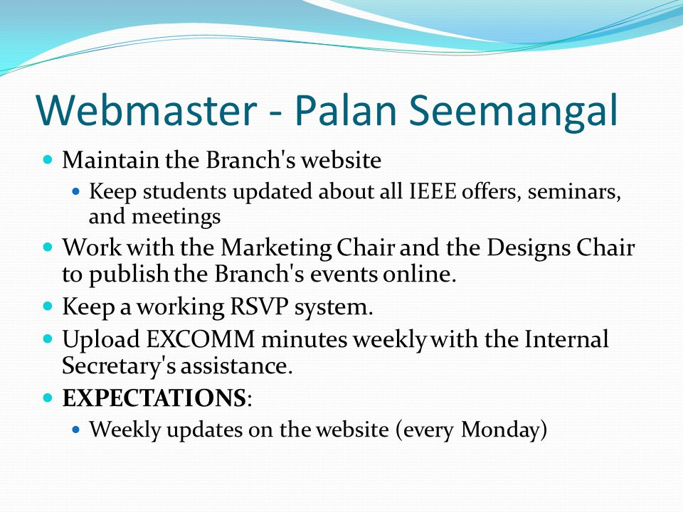 Webmaster - Palan Seemangal Maintain the Branch's website Keep students updated about all IEEE offers, seminars, and meetings Work with the Marketing