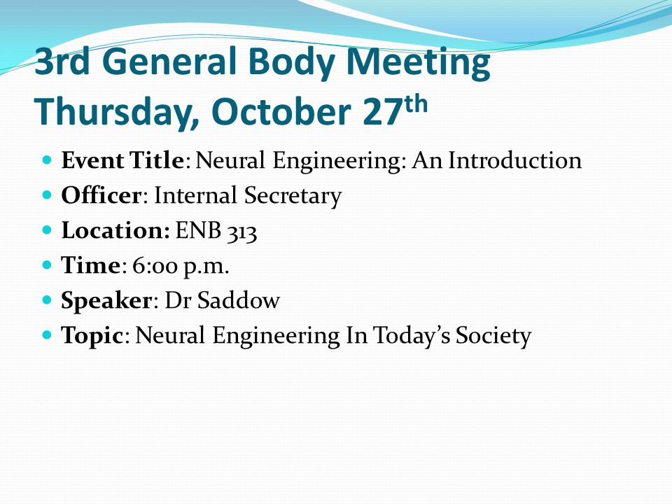3rd General Body Meeting Thursday, October 27 th Event Title: Neural Engineering: An Introduction Officer: Internal Secretary Location: ENB 313 Time:
