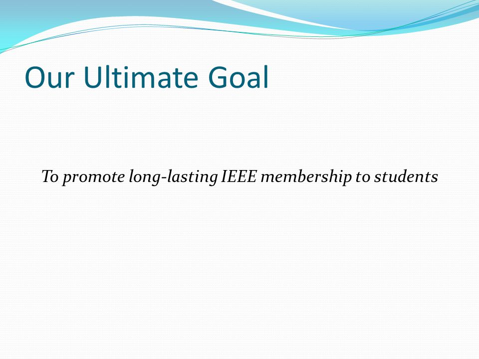 Our Ultimate Goal To promote long-lasting IEEE membership to students
