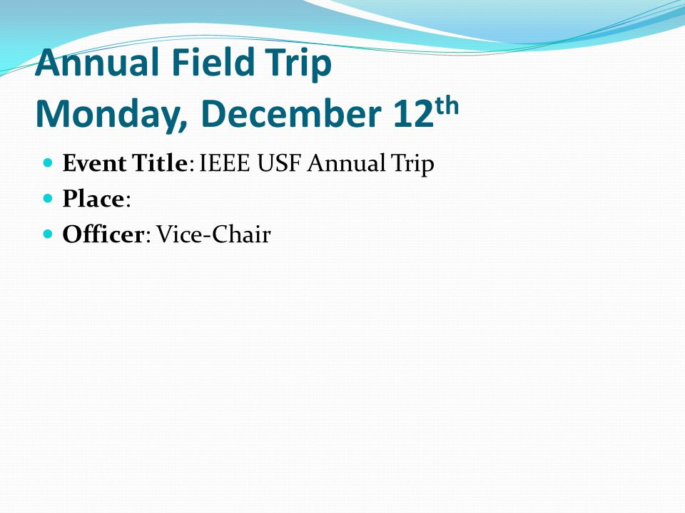 Annual Field Trip Monday, December 12 th Event Title: IEEE USF Annual Trip Place: Officer: Vice-Chair