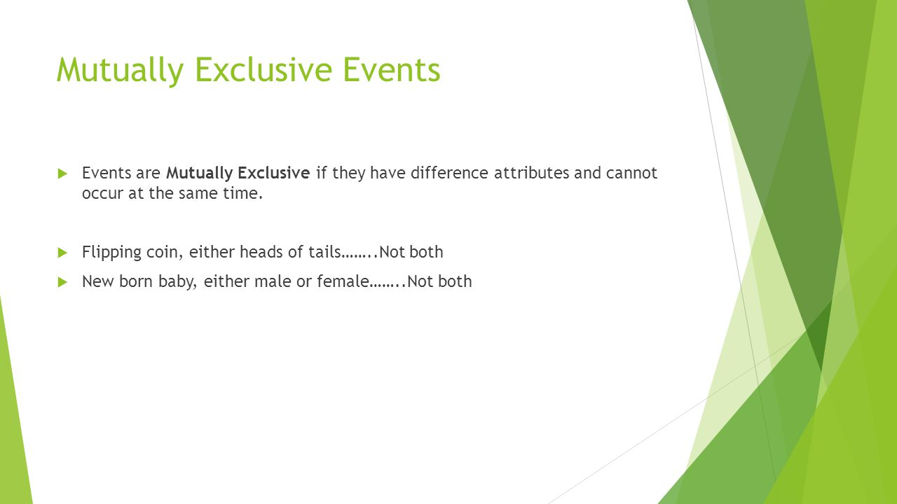 Mutually Exclusive Events  Events are Mutually Exclusive if they have difference attributes and cannot occur at the same time.