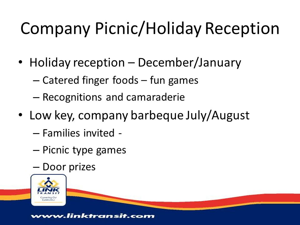 Company Picnic/Holiday Reception Holiday reception – December/January – Catered finger foods – fun games – Recognitions and camaraderie Low key, company barbeque July/August – Families invited - – Picnic type games – Door prizes