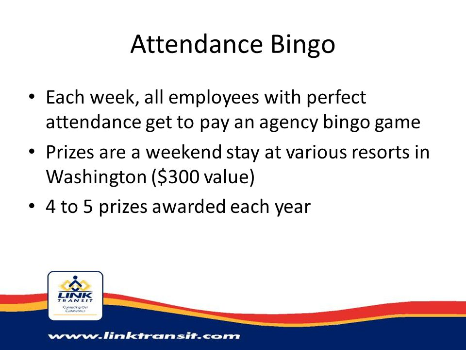 Attendance Bingo Each week, all employees with perfect attendance get to pay an agency bingo game Prizes are a weekend stay at various resorts in Wash