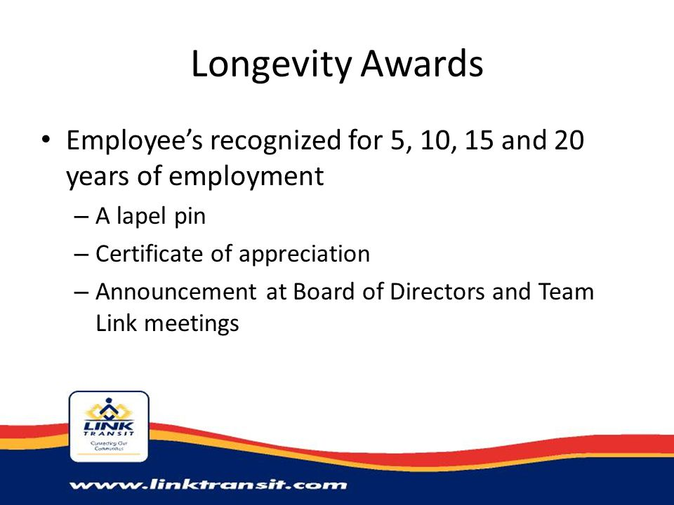 Longevity Awards Employee's recognized for 5, 10, 15 and 20 years of employment – A lapel pin – Certificate of appreciation – Announcement at Board of