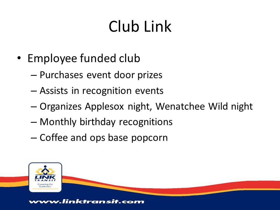 Club Link Employee funded club – Purchases event door prizes – Assists in recognition events – Organizes Applesox night, Wenatchee Wild night – Monthly birthday recognitions – Coffee and ops base popcorn