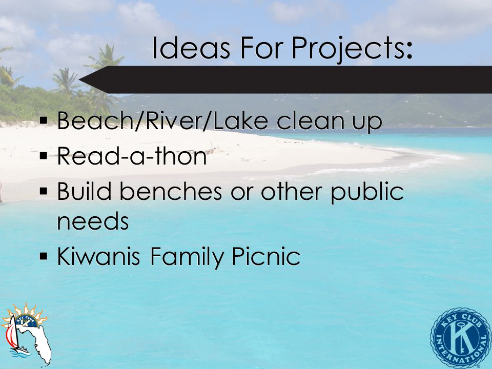 Ideas For Projects :  Beach/River/Lake clean up  Read-a-thon  Build benches or other public needs  Kiwanis Family Picnic  Beach/River/Lake clean up  Read-a-thon  Build benches or other public needs  Kiwanis Family Picnic