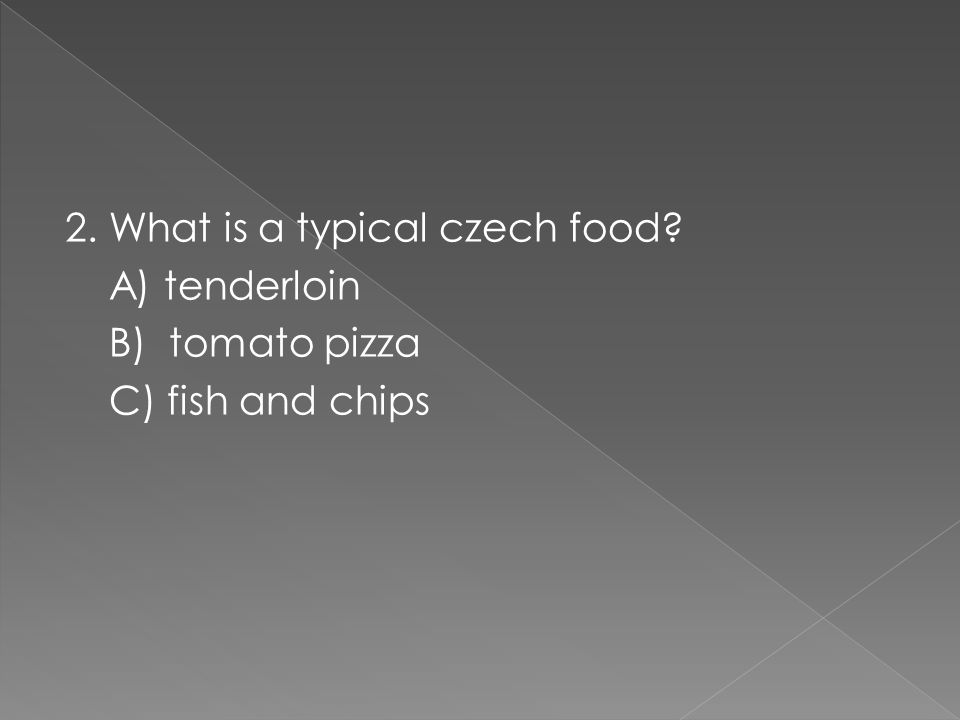 2. What is a typical czech food A) tenderloin B) tomato pizza C) fish and chips