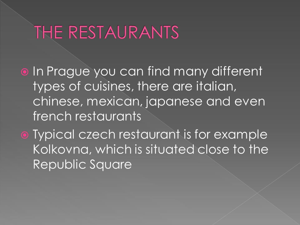  In Prague you can find many different types of cuisines, there are italian, chinese, mexican, japanese and even french restaurants  Typical czech restaurant is for example Kolkovna, which is situated close to the Republic Square