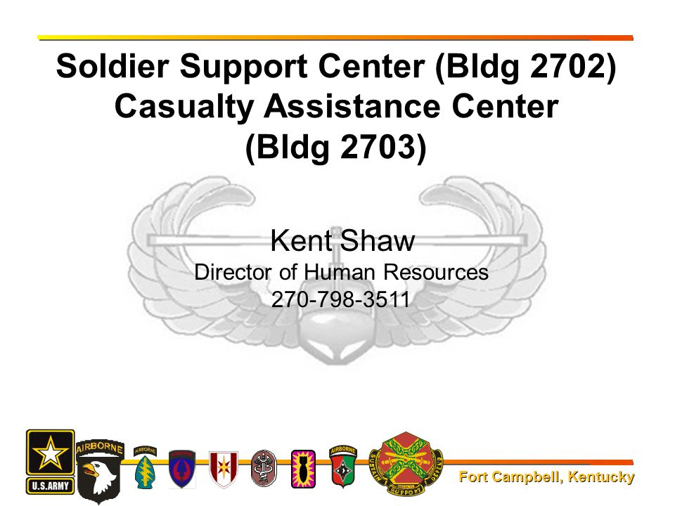 Fort Campbell, Kentucky Soldier Support Center (Bldg 2702) Casualty Assistance Center (Bldg 2703) Kent Shaw Director of Human Resources 270-798-3511