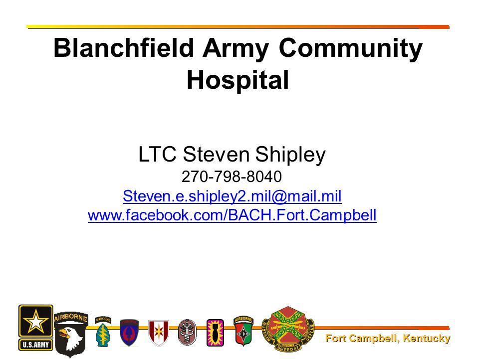 Fort Campbell, Kentucky Blanchfield Army Community Hospital LTC Steven Shipley 270-798-8040 Steven.e.shipley2.mil@mail.mil www.facebook.com/BACH.Fort.