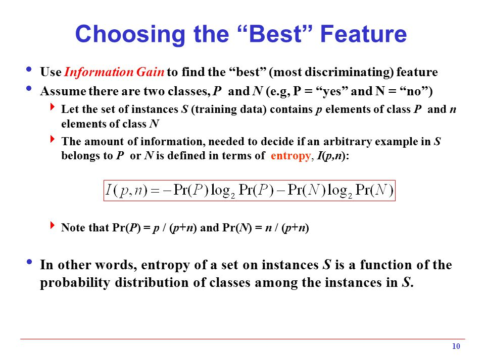"""10 Choosing the """"Best"""" Feature  Use Information Gain to find the """"best"""" (most discriminating) feature  Assume there are two classes, P and N (e.g, P"""