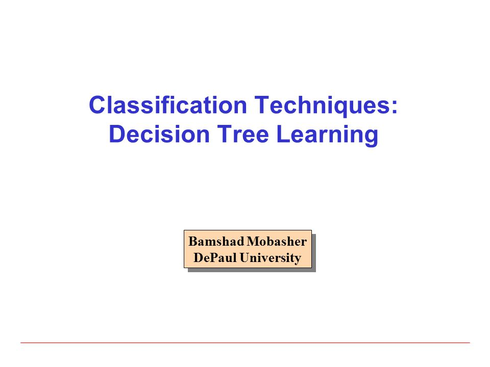 Classification Techniques: Decision Tree Learning Bamshad Mobasher DePaul University Bamshad Mobasher DePaul University