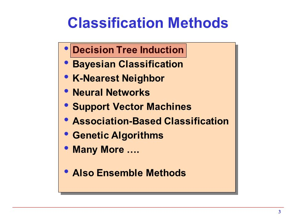 3 Classification Methods  Decision Tree Induction  Bayesian Classification  K-Nearest Neighbor  Neural Networks  Support Vector Machines  Associ