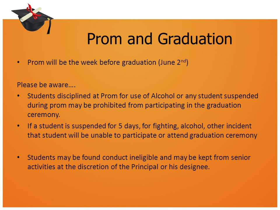 Prom and Graduation Prom will be the week before graduation (June 2 nd ) Please be aware…. Students disciplined at Prom for use of Alcohol or any stud