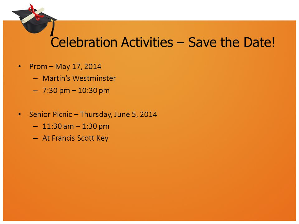 Celebration Activities – Save the Date! Prom – May 17, 2014 – Martin's Westminster – 7:30 pm – 10:30 pm Senior Picnic – Thursday, June 5, 2014 – 11:30