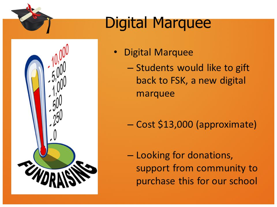Digital Marquee – Students would like to gift back to FSK, a new digital marquee – Cost $13,000 (approximate) – Looking for donations, support from community to purchase this for our school