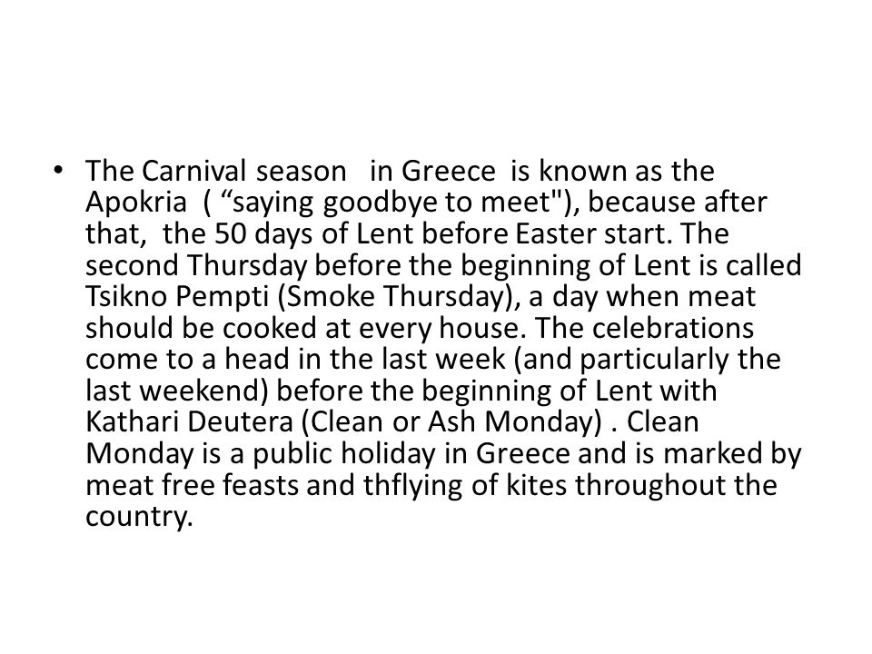 The Carnival season in Greece is known as the Apokria ( saying goodbye to meet ), because after that, the 50 days of Lent before Easter start.