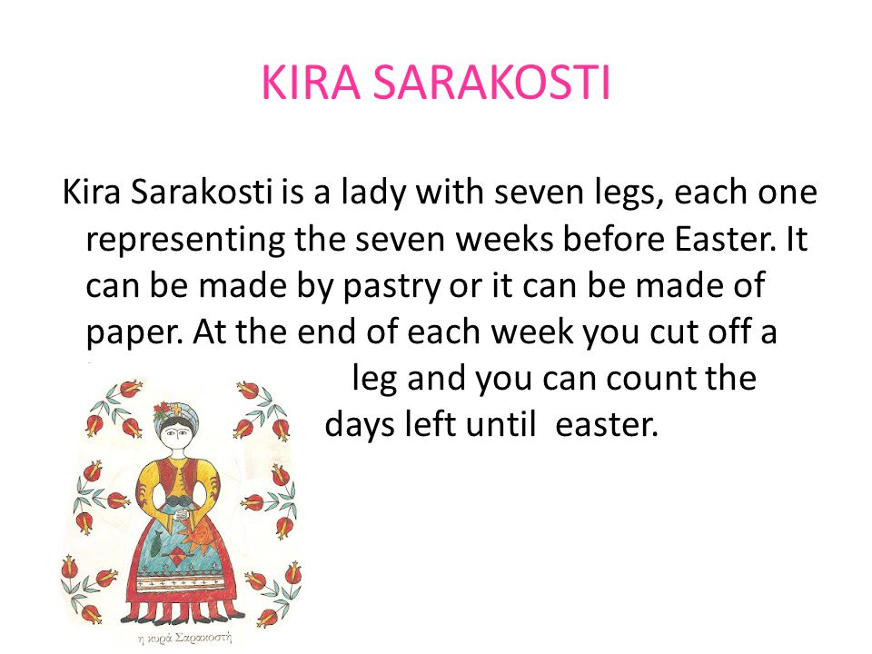 KIRA SARAKOSTI Kira Sarakosti is a lady with seven legs, each one representing the seven weeks before Easter.