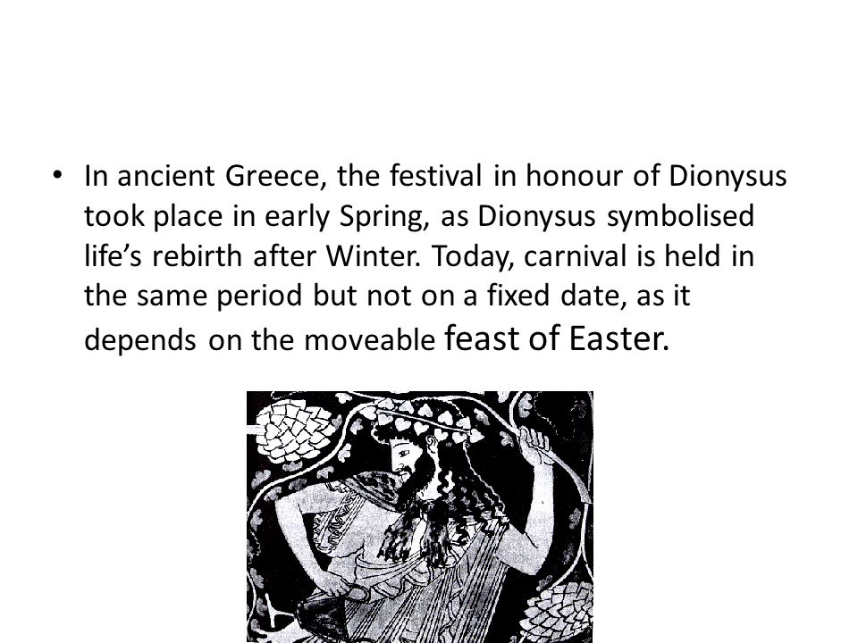 In ancient Greece, the festival in honour of Dionysus took place in early Spring, as Dionysus symbolised life's rebirth after Winter.
