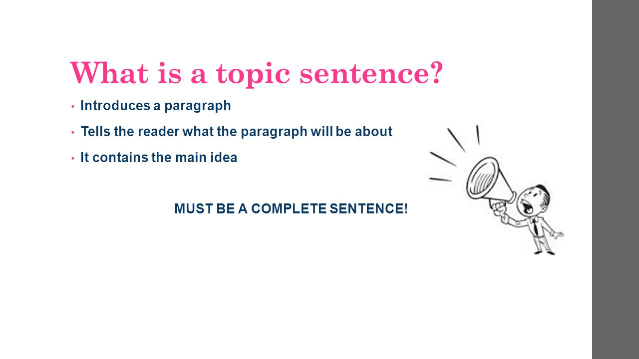 What is a topic sentence? Introduces a paragraph Tells the reader what the paragraph will be about It contains the main idea MUST BE A COMPLETE SENTEN