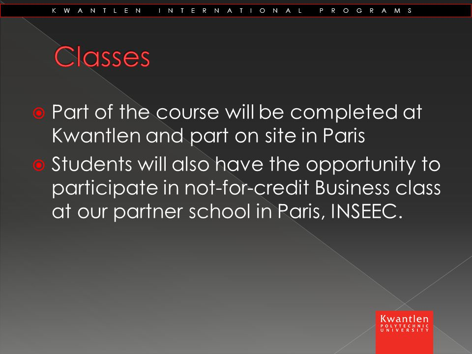 KWANTLEN INTERNATIONAL PROGRAMS  Part of the course will be completed at Kwantlen and part on site in Paris  Students will also have the opportunity to participate in not-for-credit Business class at our partner school in Paris, INSEEC.