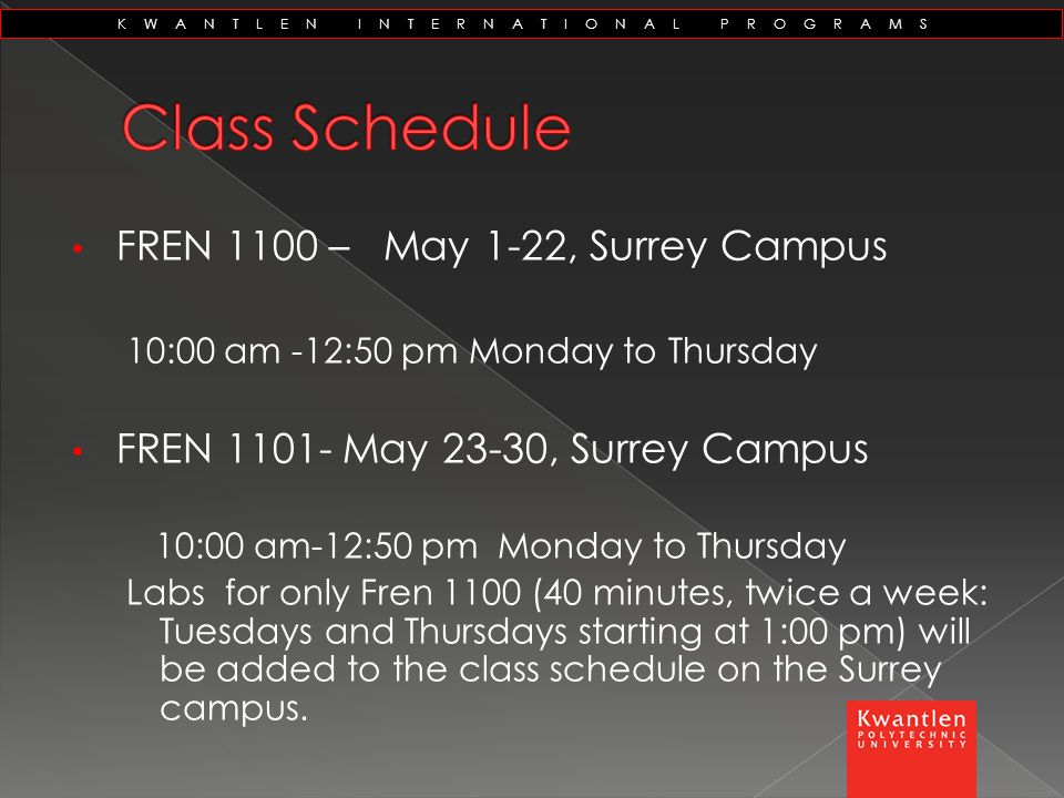 KWANTLEN INTERNATIONAL PROGRAMS FREN 1100 – May 1-22, Surrey Campus 10:00 am -12:50 pm Monday to Thursday FREN 1101- May 23-30, Surrey Campus 10:00 am-12:50 pm Monday to Thursday Labs for only Fren 1100 (40 minutes, twice a week: Tuesdays and Thursdays starting at 1:00 pm) will be added to the class schedule on the Surrey campus.