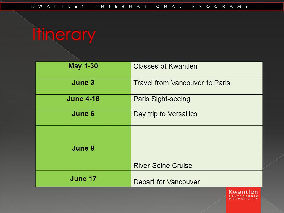 May 1-30 Classes at Kwantlen June 3 Travel from Vancouver to Paris June 4-16Paris Sight-seeing June 6 Day trip to Versailles June 9 River Seine Cruise