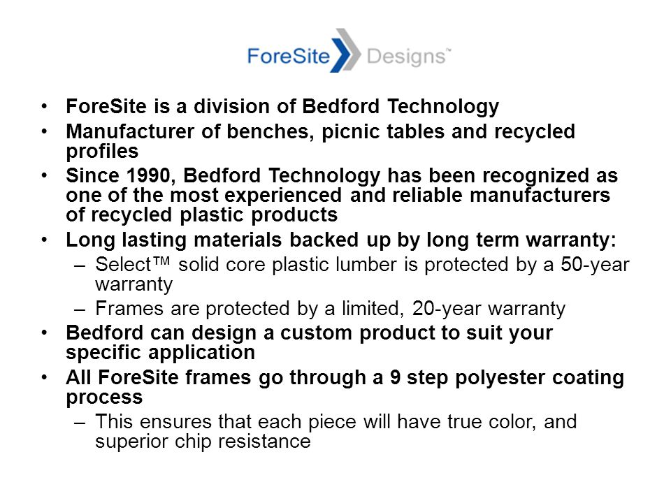 ForeSite is a division of Bedford Technology Manufacturer of benches, picnic tables and recycled profiles Since 1990, Bedford Technology has been recognized as one of the most experienced and reliable manufacturers of recycled plastic products Long lasting materials backed up by long term warranty: –Select™ solid core plastic lumber is protected by a 50-year warranty –Frames are protected by a limited, 20-year warranty Bedford can design a custom product to suit your specific application All ForeSite frames go through a 9 step polyester coating process –This ensures that each piece will have true color, and superior chip resistance