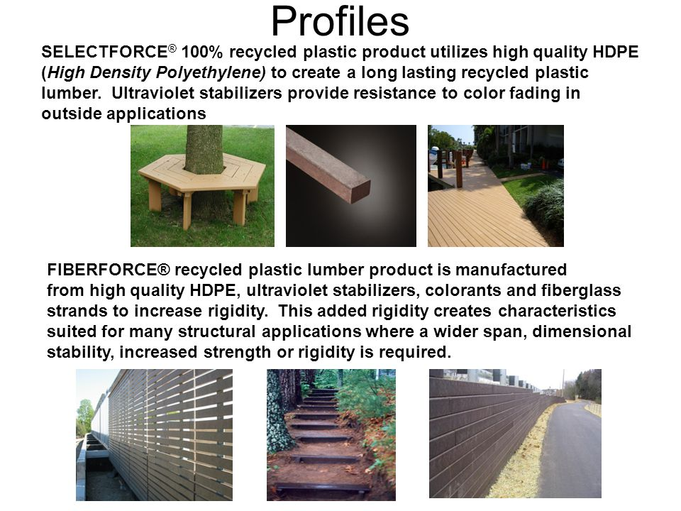 Profiles SELECTFORCE ® 100% recycled plastic product utilizes high quality HDPE (High Density Polyethylene) to create a long lasting recycled plastic lumber.
