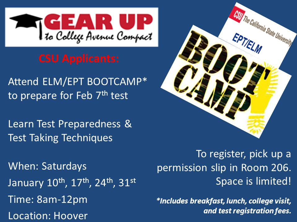 CSU Applicants: Attend ELM/EPT BOOTCAMP* to prepare for Feb 7 th test Learn Test Preparedness & Test Taking Techniques When: Saturdays January 10 th, 17 th, 24 th, 31 st Time: 8am-12pm Location: Hoover To register, pick up a permission slip in Room 206.