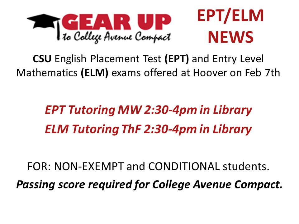 EPT/ELM NEWS CSU English Placement Test (EPT) and Entry Level Mathematics (ELM) exams offered at Hoover on Feb 7th EPT Tutoring MW 2:30-4pm in Library