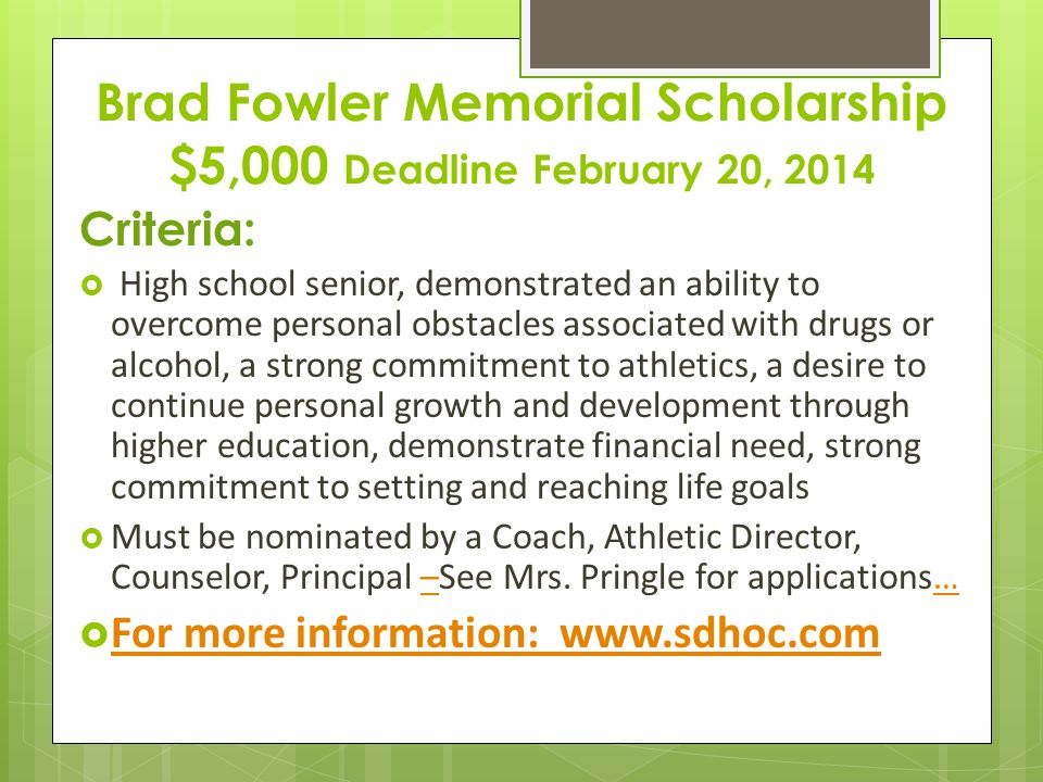 Brad Fowler Memorial Scholarship $5,000 Deadline February 20, 2014 Criteria:  High school senior, demonstrated an ability to overcome personal obstacles associated with drugs or alcohol, a strong commitment to athletics, a desire to continue personal growth and development through higher education, demonstrate financial need, strong commitment to setting and reaching life goals  Must be nominated by a Coach, Athletic Director, Counselor, Principal –See Mrs.