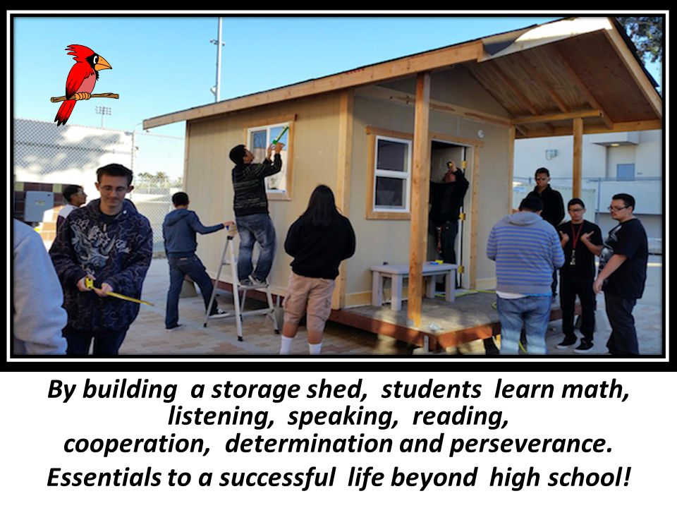 By building a storage shed, students learn math, listening, speaking, reading, cooperation, determination and perseverance. Essentials to a successful