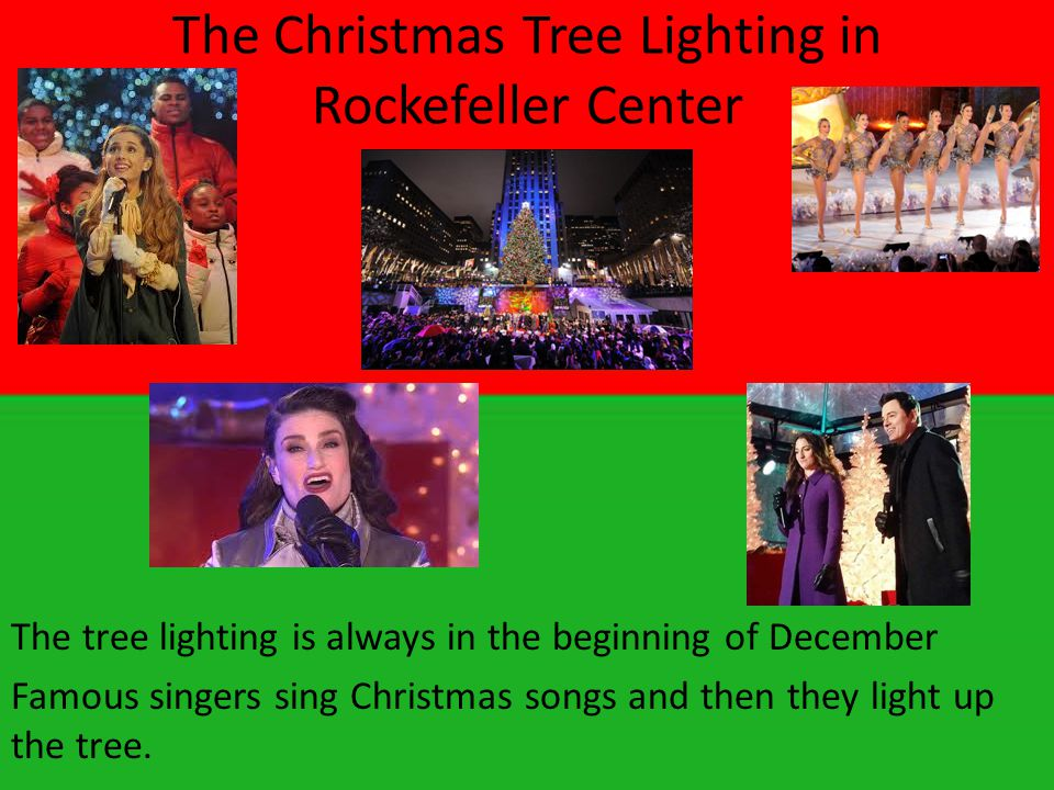 The Christmas Tree Lighting in Rockefeller Center The tree lighting is always in the beginning of December Famous singers sing Christmas songs and then they light up the tree.