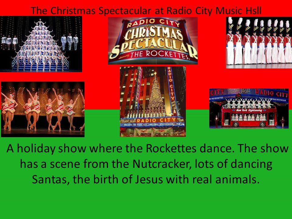 The Christmas Spectacular at Radio City Music Hsll A holiday show where the Rockettes dance.