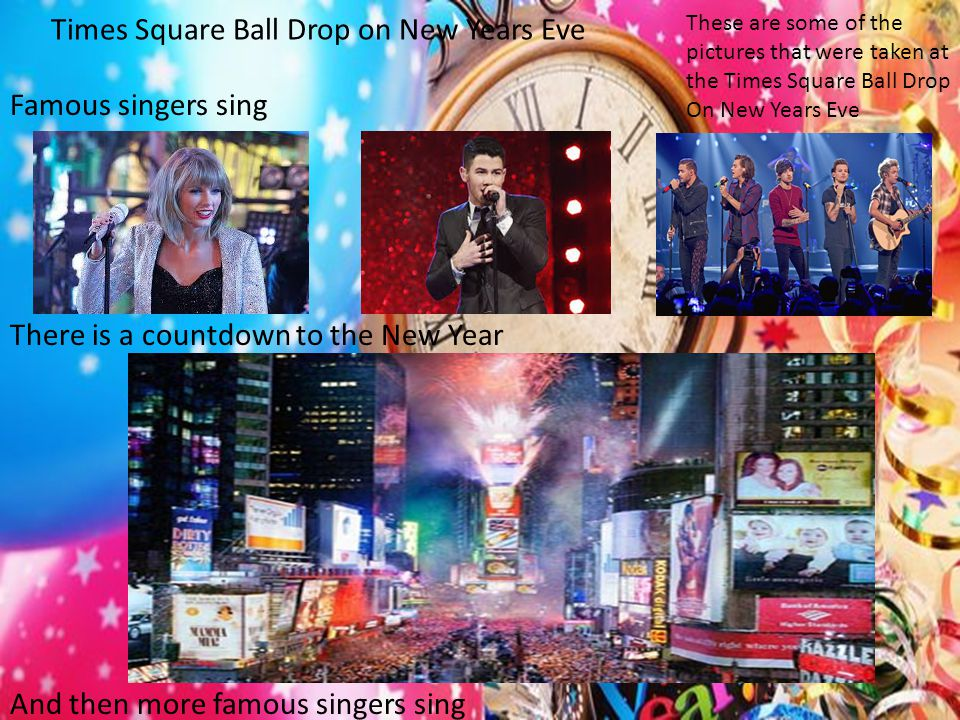 Times Square Ball Drop on New Years Eve Famous singers sing There is a countdown to the New Year And then more famous singers sing These are some of the pictures that were taken at the Times Square Ball Drop On New Years Eve