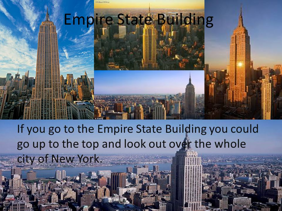 Empire State Building If you go to the Empire State Building you could go up to the top and look out over the whole city of New York.