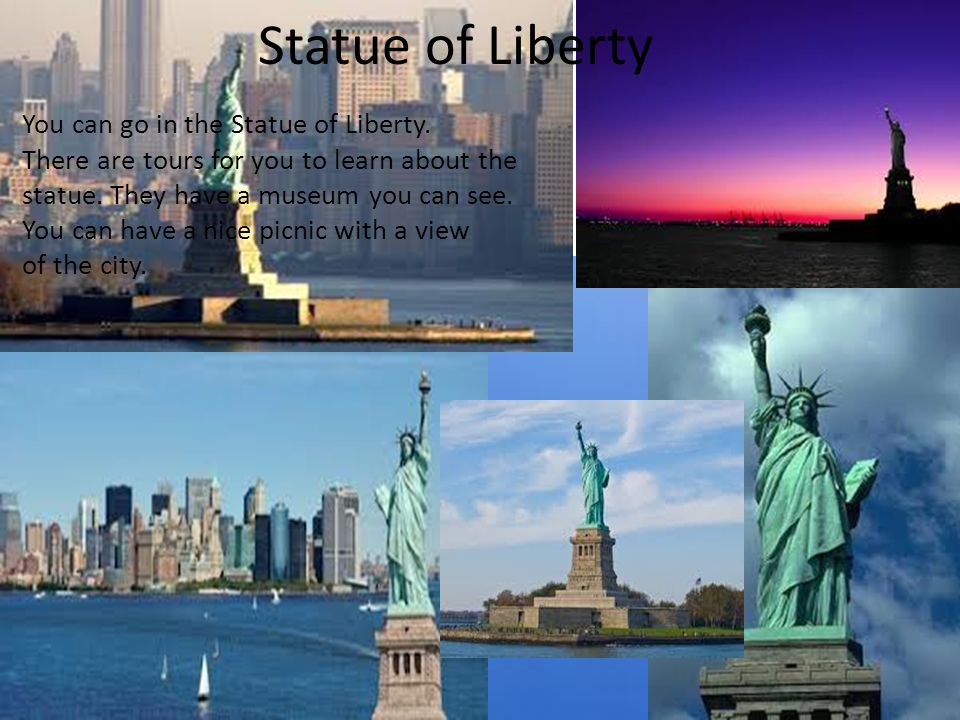 Statue of Liberty You can go in the Statue of Liberty.