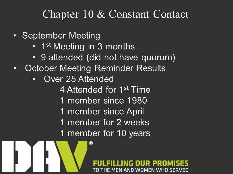 Chapter 10 & Constant Contact September Meeting 1 st Meeting in 3 months 9 attended (did not have quorum) October Meeting Reminder Results Over 25 Attended 4 Attended for 1 st Time 1 member since 1980 1 member since April 1 member for 2 weeks 1 member for 10 years