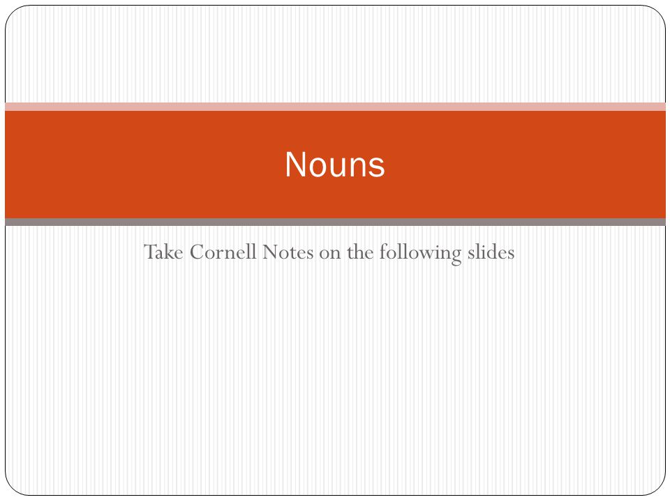 Take Cornell Notes on the following slides Nouns