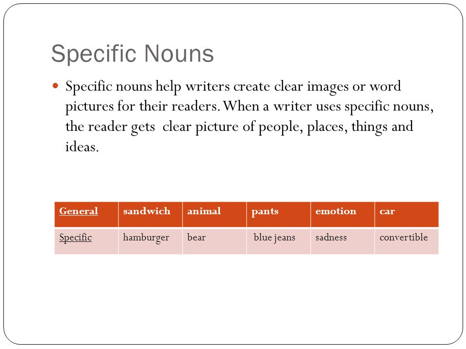 Specific Nouns Specific nouns help writers create clear images or word pictures for their readers. When a writer uses specific nouns, the reader gets