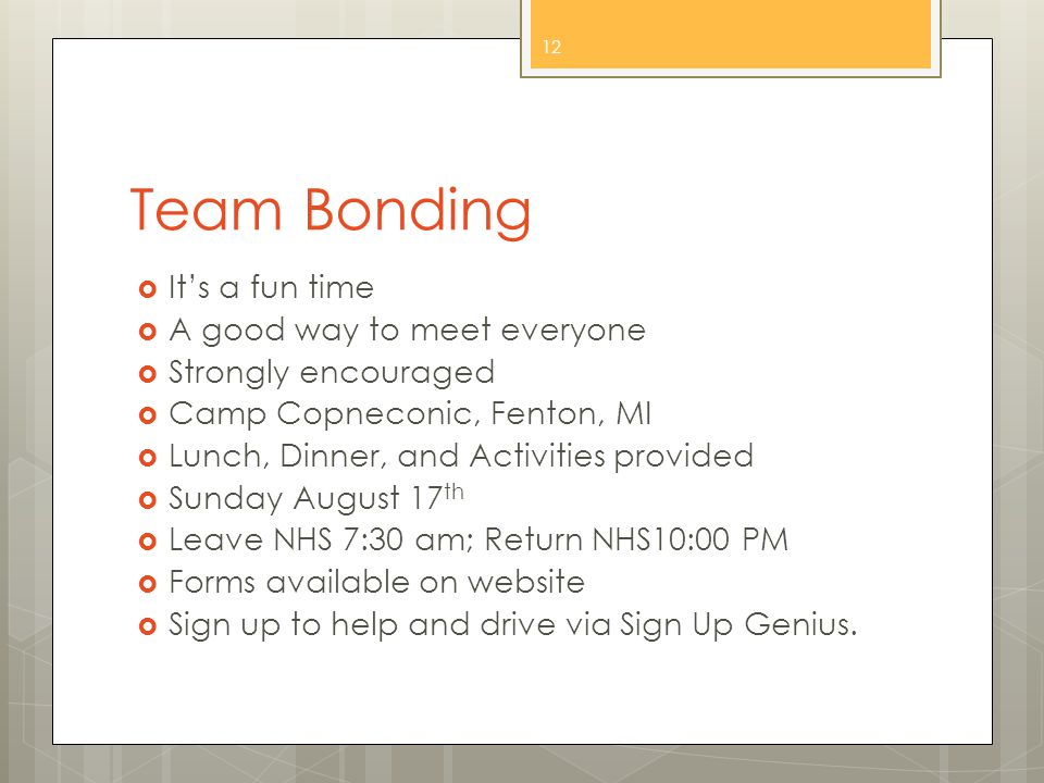 Team Bonding  It's a fun time  A good way to meet everyone  Strongly encouraged  Camp Copneconic, Fenton, MI  Lunch, Dinner, and Activities provided  Sunday August 17 th  Leave NHS 7:30 am; Return NHS10:00 PM  Forms available on website  Sign up to help and drive via Sign Up Genius.