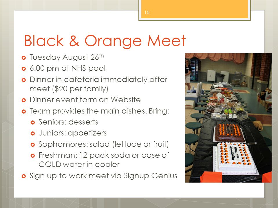 Black & Orange Meet  Tuesday August 26 th  6:00 pm at NHS pool  Dinner in cafeteria immediately after meet ($20 per family)  Dinner event form on Website  Team provides the main dishes.