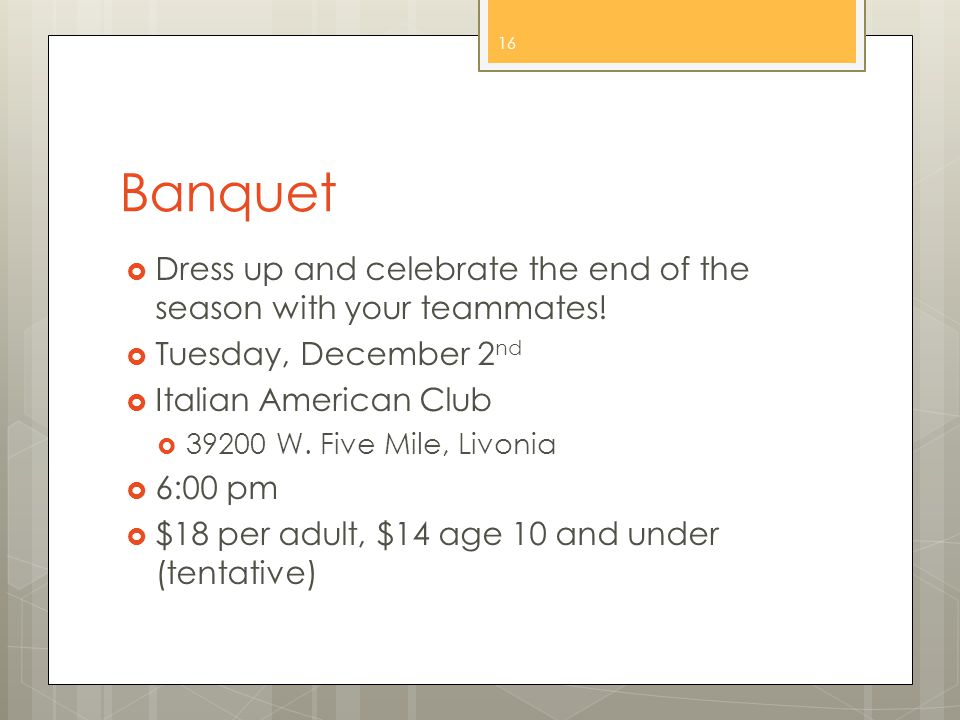 Banquet  Dress up and celebrate the end of the season with your teammates.