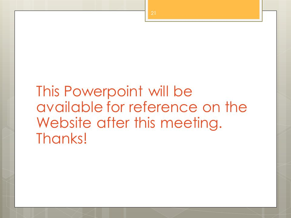 This Powerpoint will be available for reference on the Website after this meeting. Thanks! 21
