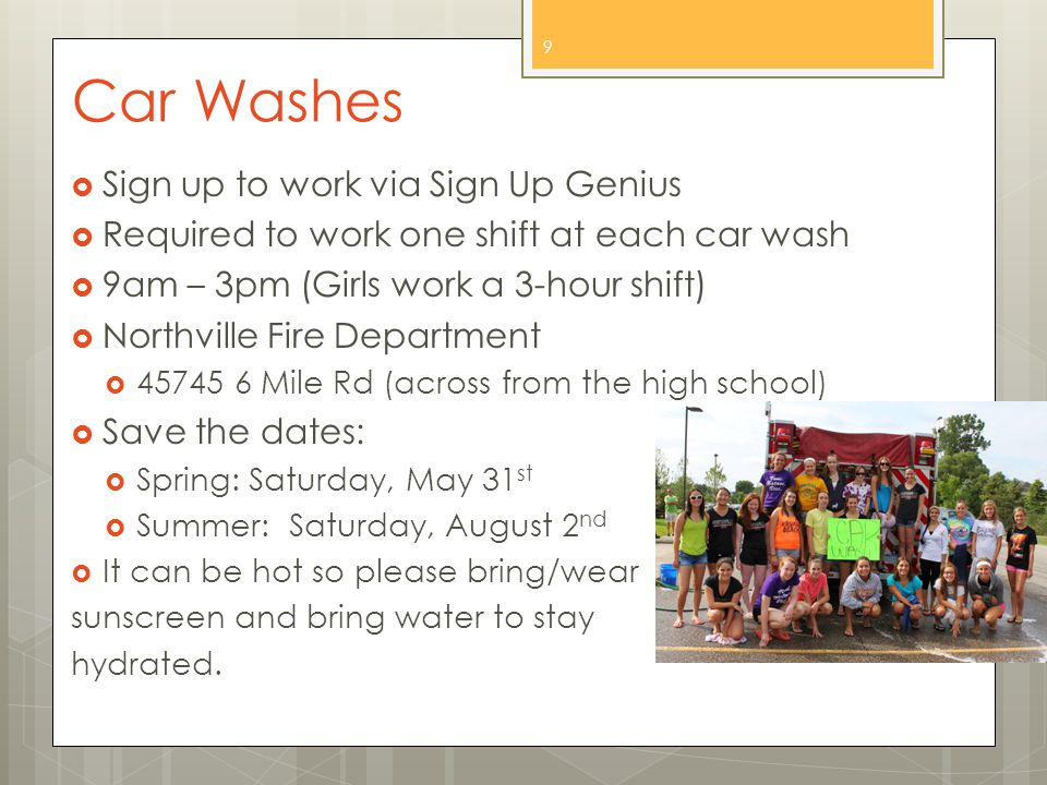 Car Washes  Sign up to work via Sign Up Genius  Required to work one shift at each car wash  9am – 3pm (Girls work a 3-hour shift)  Northville Fire Department  45745 6 Mile Rd (across from the high school)  Save the dates:  Spring: Saturday, May 31 st  Summer: Saturday, August 2 nd  It can be hot so please bring/wear sunscreen and bring water to stay hydrated.