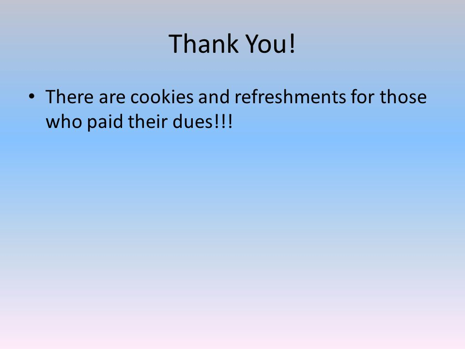 Thank You! There are cookies and refreshments for those who paid their dues!!!